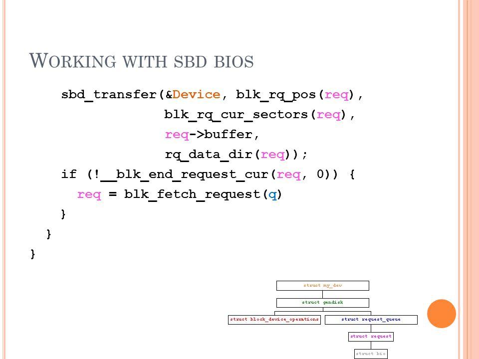 W ORKING WITH SBD BIOS sbd_transfer(&Device, blk_rq_pos(req), blk_rq_cur_sectors(req), req->buffer, rq_data_dir(req)); if (!__blk_end_request_cur(req, 0)) { req = blk_fetch_request(q) }