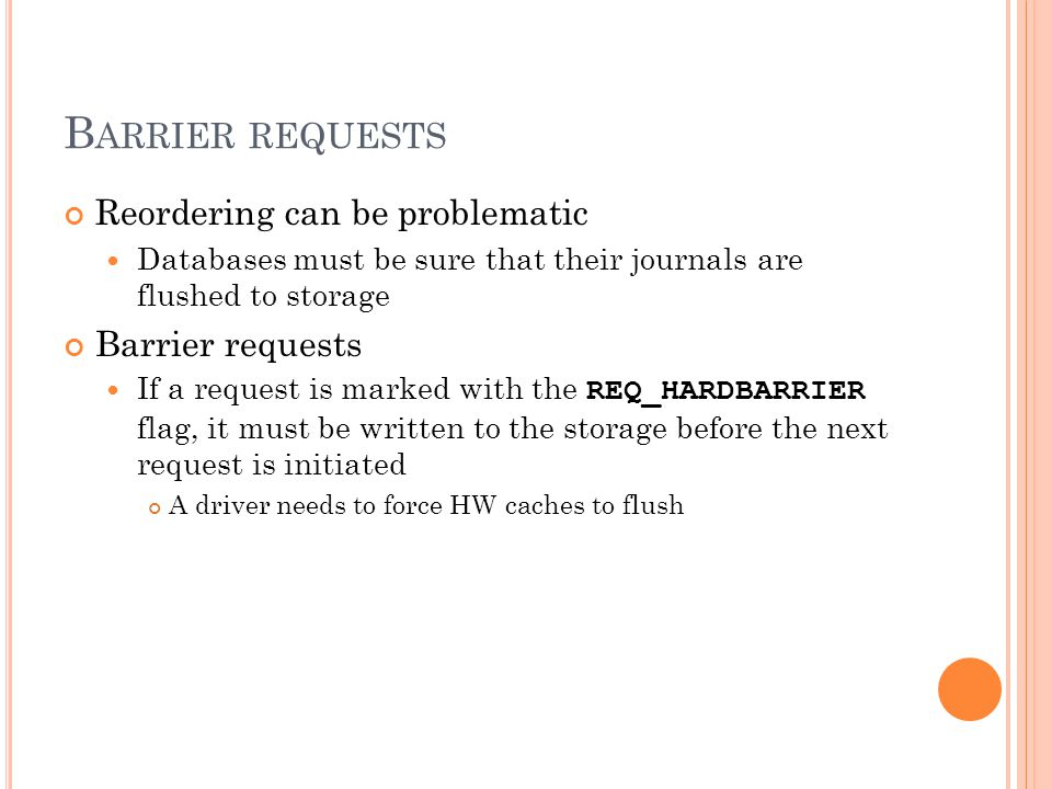B ARRIER REQUESTS Reordering can be problematic Databases must be sure that their journals are flushed to storage Barrier requests If a request is mar