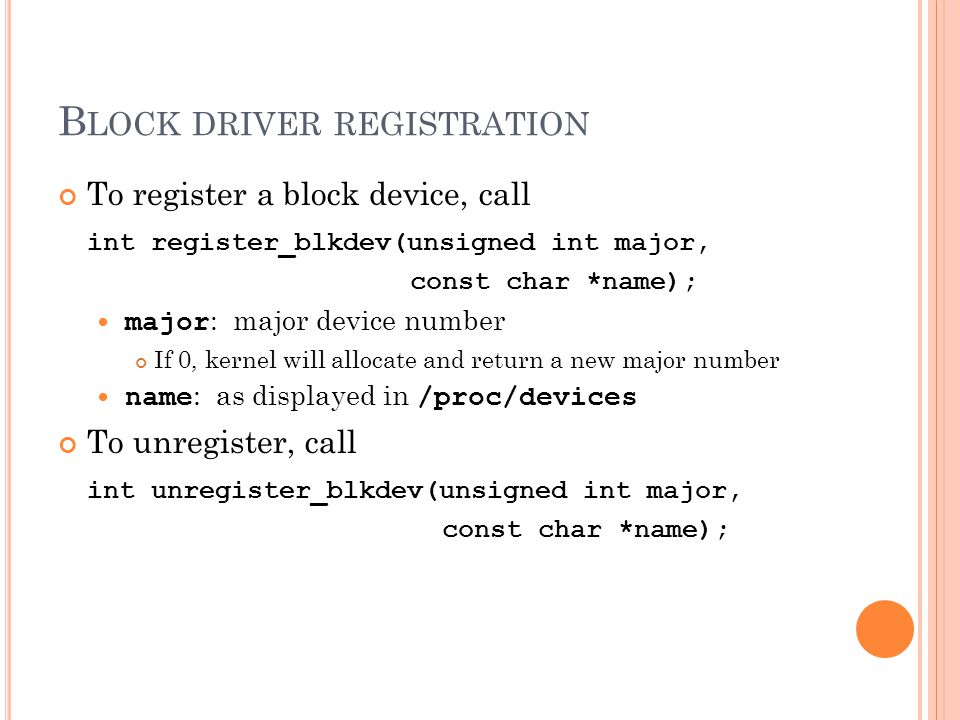B LOCK DRIVER REGISTRATION To register a block device, call int register_blkdev(unsigned int major, const char *name); major : major device number If 0, kernel will allocate and return a new major number name : as displayed in /proc/devices To unregister, call int unregister_blkdev(unsigned int major, const char *name);