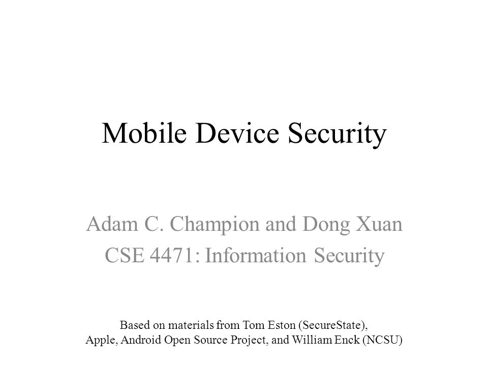 Mobile Device Security Adam C. Champion and Dong Xuan CSE 4471: Information Security Based on materials from Tom Eston (SecureState), Apple, Android O