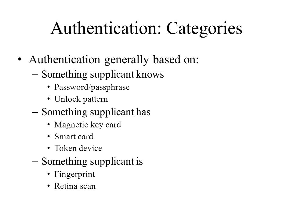 Authentication: Categories Authentication generally based on: – Something supplicant knows Password/passphrase Unlock pattern – Something supplicant has Magnetic key card Smart card Token device – Something supplicant is Fingerprint Retina scan