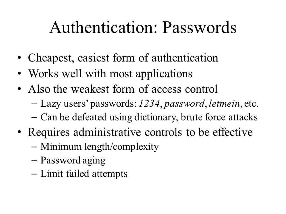 Authentication: Passwords Cheapest, easiest form of authentication Works well with most applications Also the weakest form of access control – Lazy us