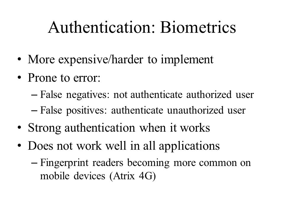 Authentication: Biometrics More expensive/harder to implement Prone to error: – False negatives: not authenticate authorized user – False positives: a