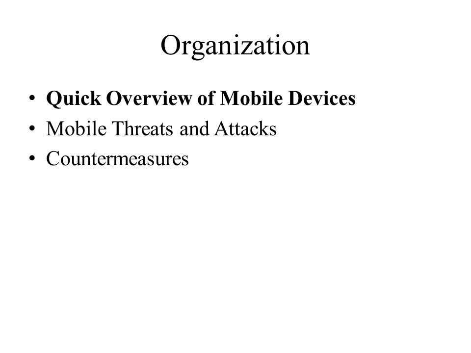 Organization Quick Overview of Mobile Devices Mobile Threats and Attacks Countermeasures
