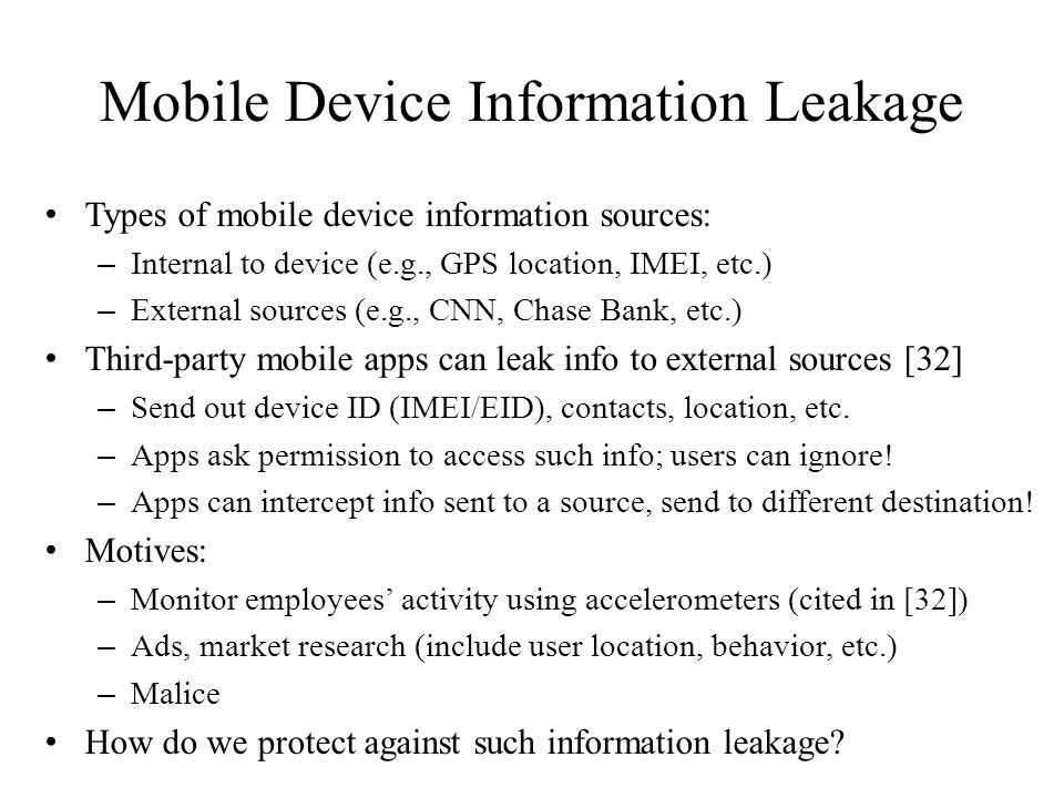 Mobile Device Information Leakage Types of mobile device information sources: – Internal to device (e.g., GPS location, IMEI, etc.) – External sources (e.g., CNN, Chase Bank, etc.) Third-party mobile apps can leak info to external sources [32] – Send out device ID (IMEI/EID), contacts, location, etc.