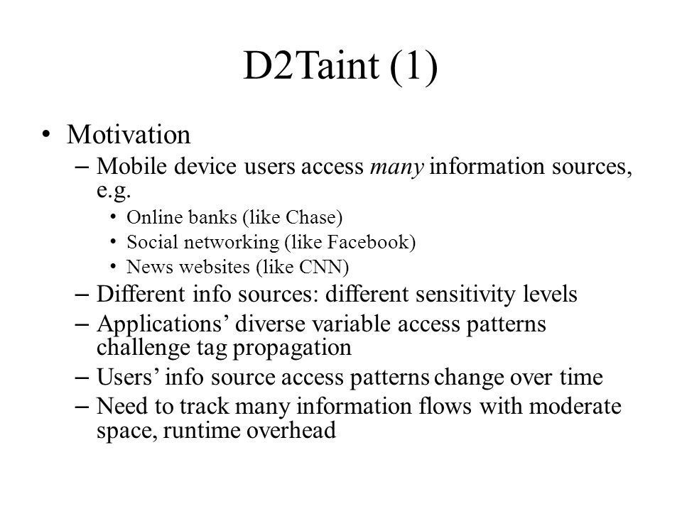 D2Taint (1) Motivation – Mobile device users access many information sources, e.g. Online banks (like Chase) Social networking (like Facebook) News we