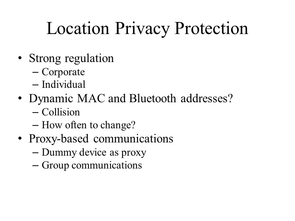 Location Privacy Protection Strong regulation – Corporate – Individual Dynamic MAC and Bluetooth addresses? – Collision – How often to change? Proxy-b