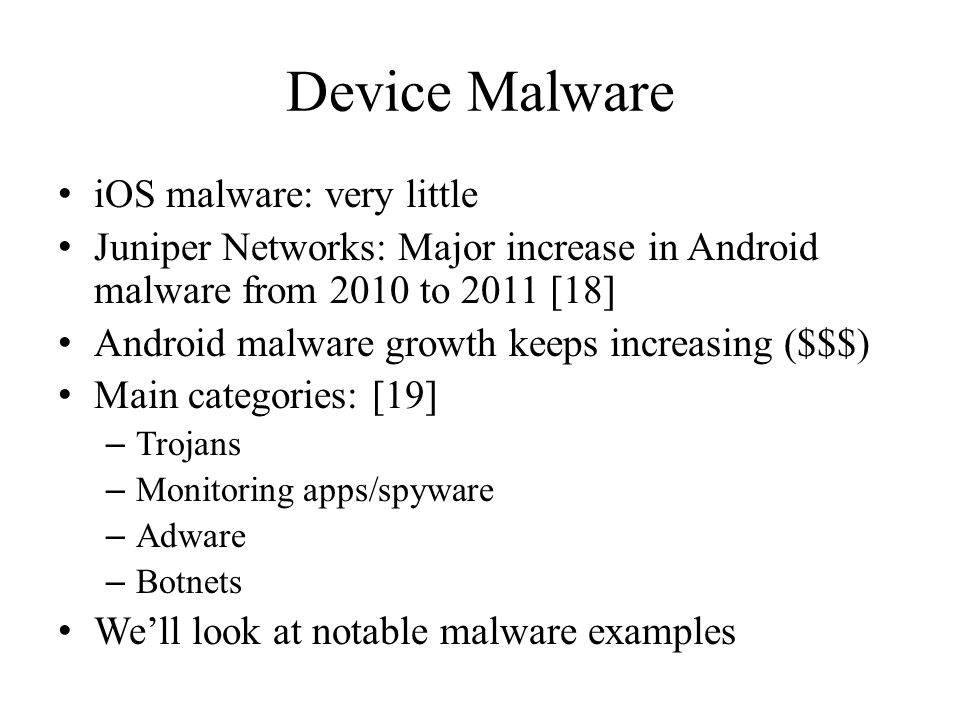 Device Malware iOS malware: very little Juniper Networks: Major increase in Android malware from 2010 to 2011 [18] Android malware growth keeps increasing ($$$) Main categories: [19] – Trojans – Monitoring apps/spyware – Adware – Botnets Well look at notable malware examples