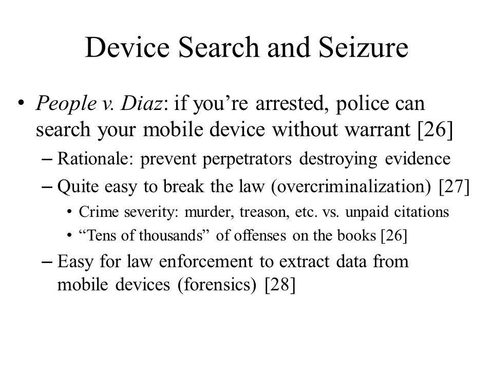 Device Search and Seizure People v. Diaz: if youre arrested, police can search your mobile device without warrant [26] – Rationale: prevent perpetrato
