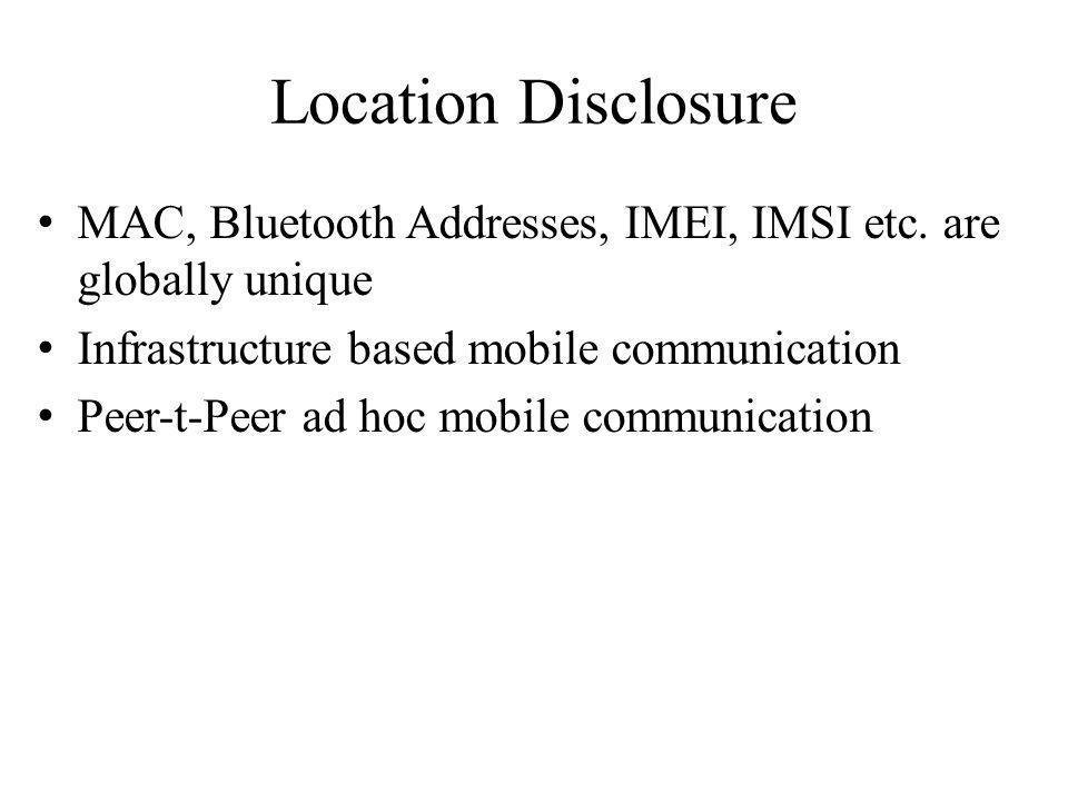 Location Disclosure MAC, Bluetooth Addresses, IMEI, IMSI etc. are globally unique Infrastructure based mobile communication Peer-t-Peer ad hoc mobile