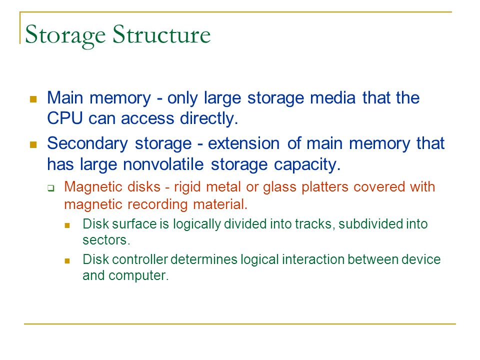 Storage Hierarchy Storage systems are organized in a hierarchy based on Speed Cost Volatility Caching - process of copying information into faster storage system; main memory can be viewed as fast cache for secondary storage.