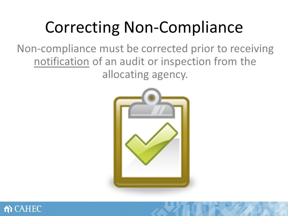 Correcting Non-Compliance Non-compliance must be corrected prior to receiving notification of an audit or inspection from the allocating agency.