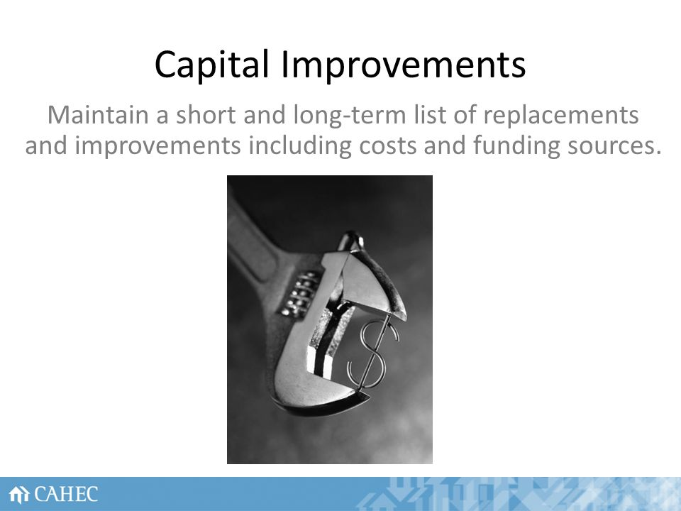 Capital Improvements Maintain a short and long-term list of replacements and improvements including costs and funding sources.