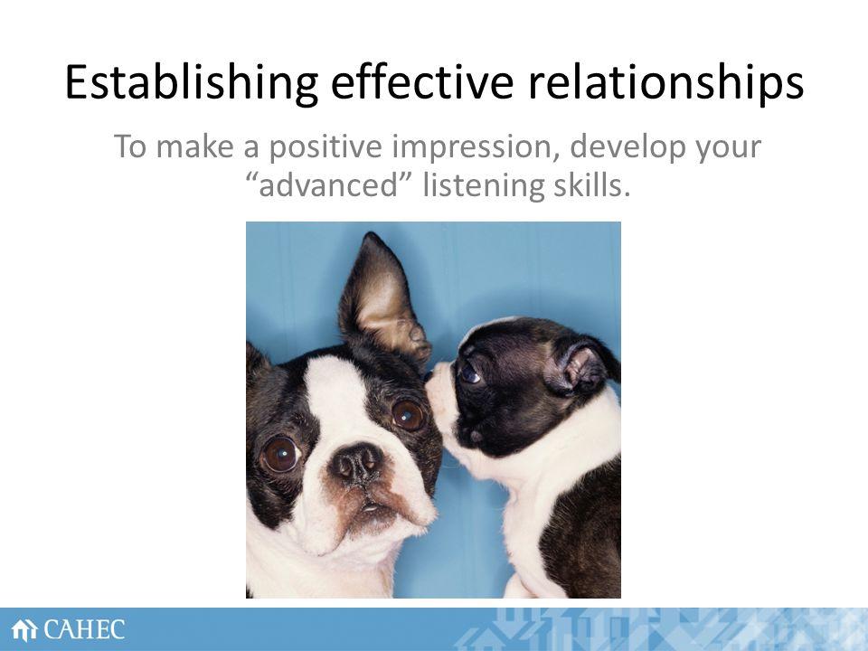 Establishing effective relationships To make a positive impression, develop your advanced listening skills.