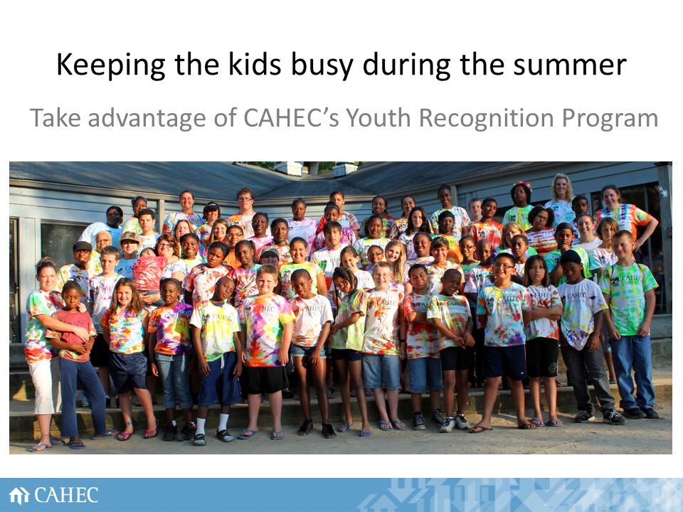 Keeping the kids busy during the summer Take advantage of CAHECs Youth Recognition Program 26