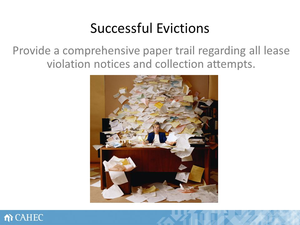 Successful Evictions Provide a comprehensive paper trail regarding all lease violation notices and collection attempts.