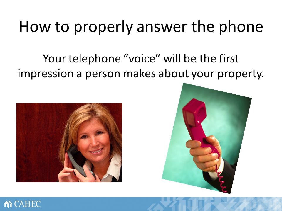 How to properly answer the phone Your telephone voice will be the first impression a person makes about your property.