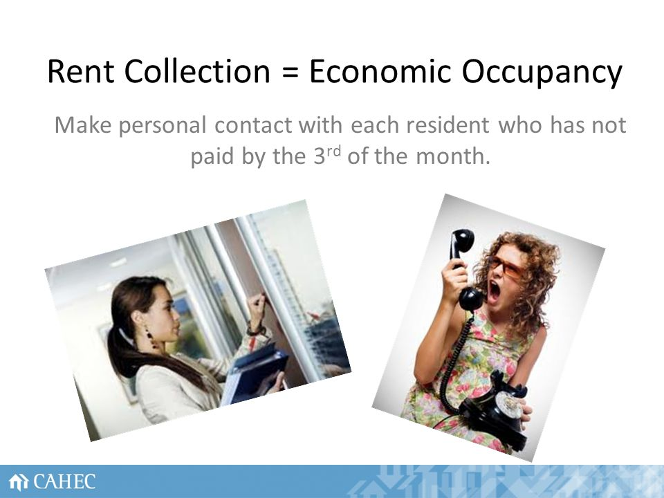 Rent Collection = Economic Occupancy Make personal contact with each resident who has not paid by the 3 rd of the month.