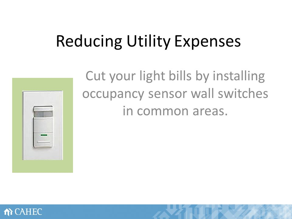 Reducing Utility Expenses Cut your light bills by installing occupancy sensor wall switches in common areas.