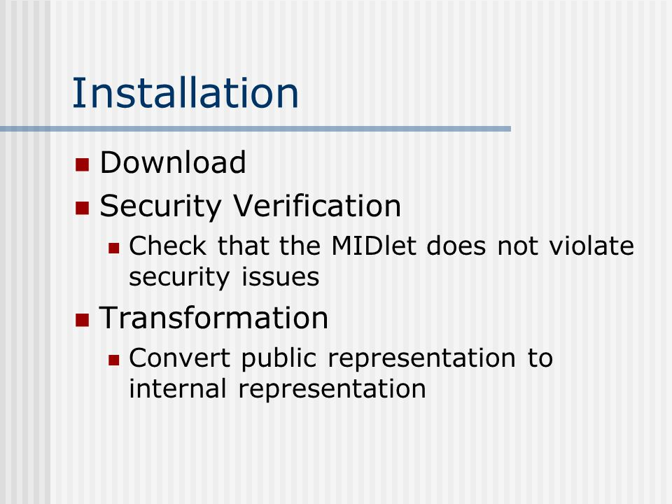 Installation Download Security Verification Check that the MIDlet does not violate security issues Transformation Convert public representation to internal representation