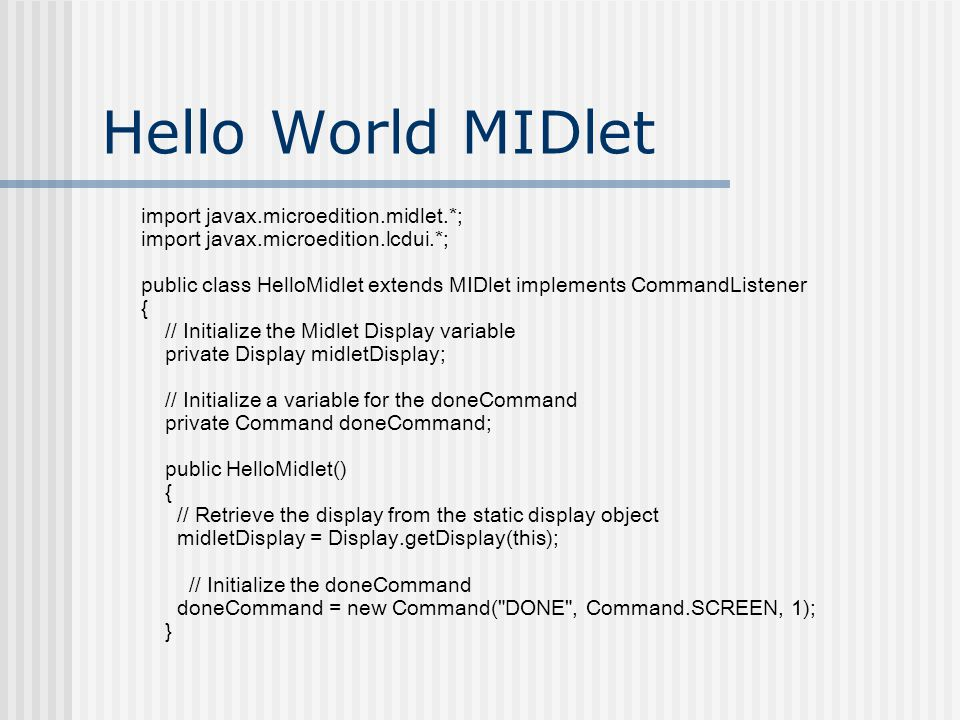 Hello World MIDlet import javax.microedition.midlet.*; import javax.microedition.lcdui.*; public class HelloMidlet extends MIDlet implements CommandListener { // Initialize the Midlet Display variable private Display midletDisplay; // Initialize a variable for the doneCommand private Command doneCommand; public HelloMidlet() { // Retrieve the display from the static display object midletDisplay = Display.getDisplay(this); // Initialize the doneCommand doneCommand = new Command( DONE , Command.SCREEN, 1); }