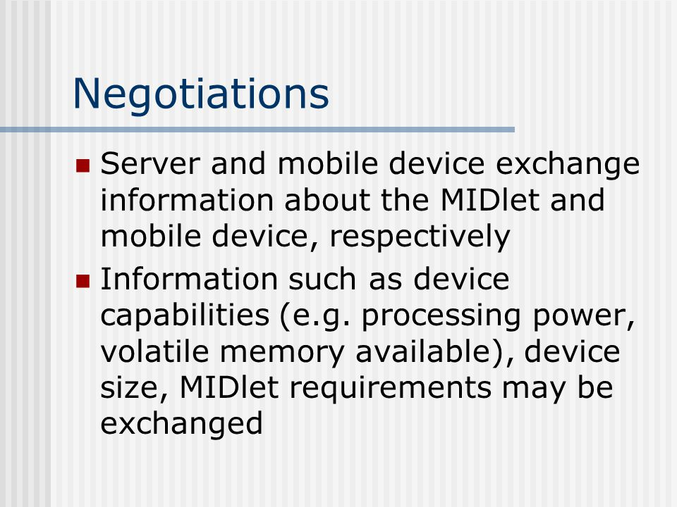 Negotiations (cont) Crux of the useful capabilities offered by MIDP Especially important when it comes to making things work over devices with different sized screens and different capabilities