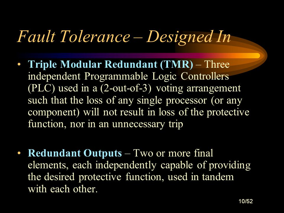 9/52 Fault Tolerance – Designed In Redundancy – The ability to tolerate faults is enhanced by the use of multiple components. This includes such thing