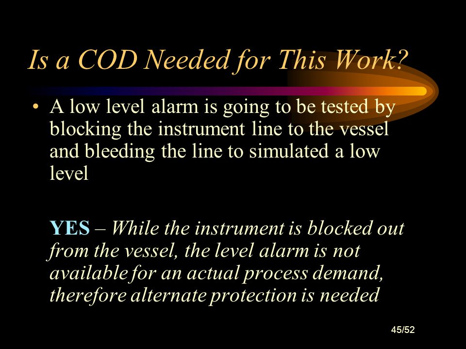 44/52 Is a COD Needed for This Work? A low level alarm is going to be tested by actually lowering the vessel level. NO – The level device is always av