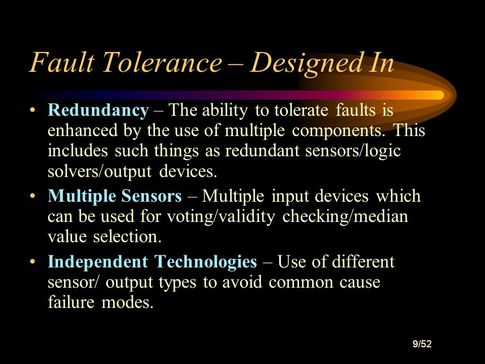 9/52 Fault Tolerance – Designed In Redundancy – The ability to tolerate faults is enhanced by the use of multiple components.