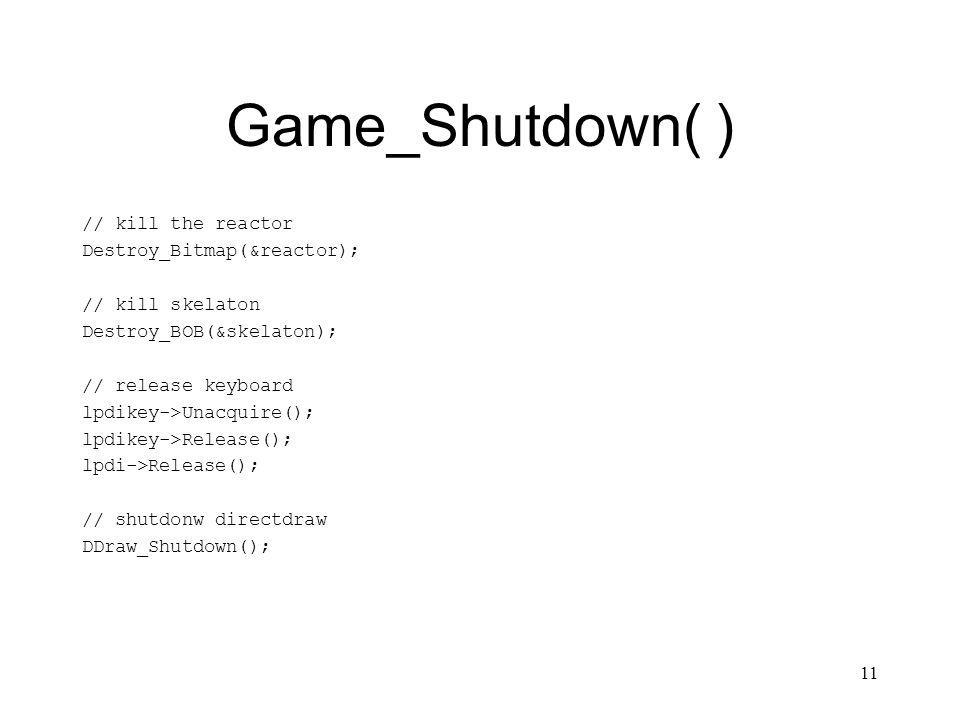 11 Game_Shutdown( ) // kill the reactor Destroy_Bitmap(&reactor); // kill skelaton Destroy_BOB(&skelaton); // release keyboard lpdikey->Unacquire(); lpdikey->Release(); lpdi->Release(); // shutdonw directdraw DDraw_Shutdown();