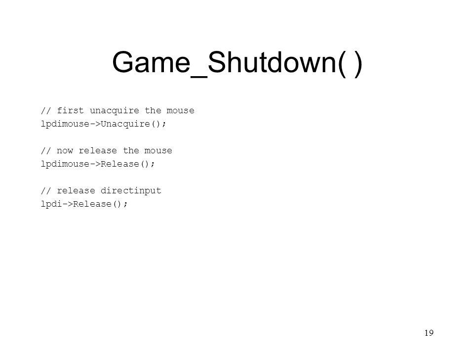 19 Game_Shutdown( ) // first unacquire the mouse lpdimouse->Unacquire(); // now release the mouse lpdimouse->Release(); // release directinput lpdi->Release();