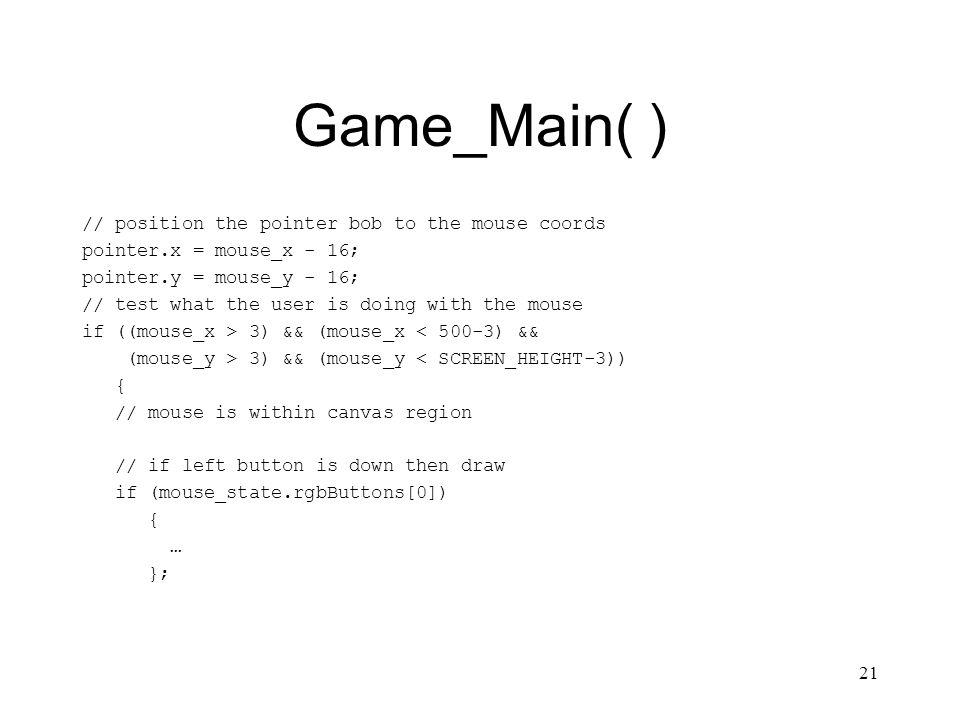 21 Game_Main( ) // position the pointer bob to the mouse coords pointer.x = mouse_x - 16; pointer.y = mouse_y - 16; // test what the user is doing with the mouse if ((mouse_x > 3) && (mouse_x < 500-3) && (mouse_y > 3) && (mouse_y < SCREEN_HEIGHT-3)) { // mouse is within canvas region // if left button is down then draw if (mouse_state.rgbButtons[0]) { … };