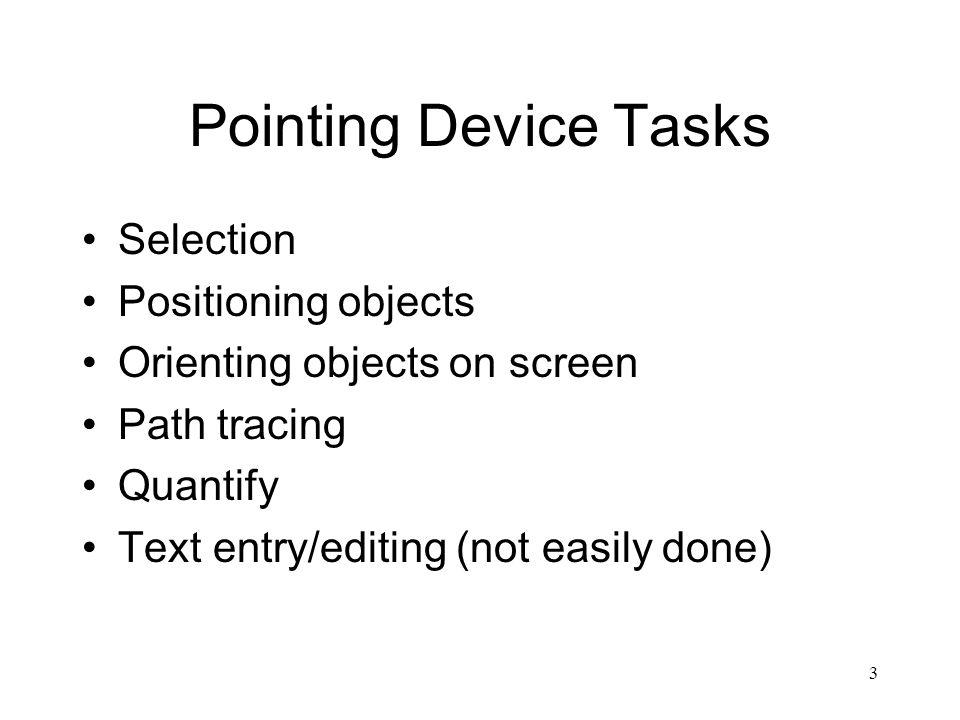 3 Pointing Device Tasks Selection Positioning objects Orienting objects on screen Path tracing Quantify Text entry/editing (not easily done)