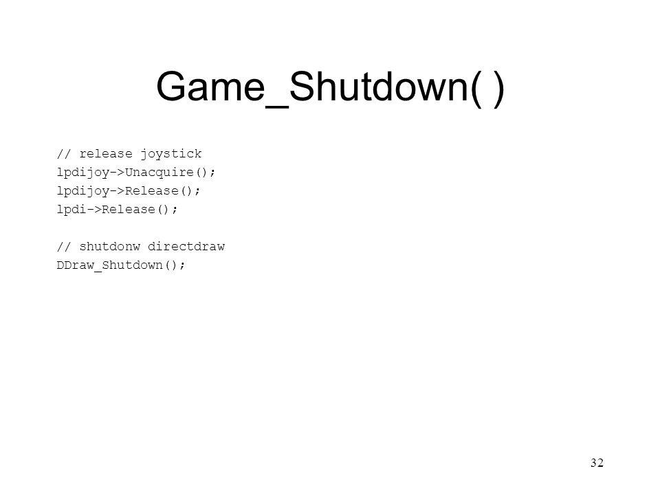 32 Game_Shutdown( ) // release joystick lpdijoy->Unacquire(); lpdijoy->Release(); lpdi->Release(); // shutdonw directdraw DDraw_Shutdown();