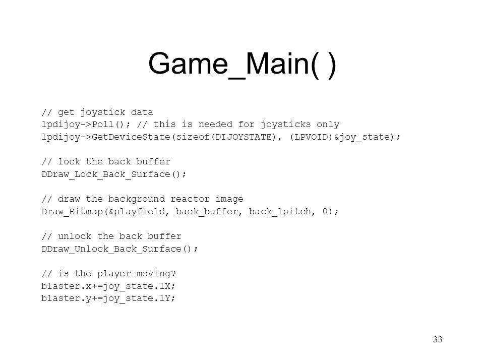 33 Game_Main( ) // get joystick data lpdijoy->Poll(); // this is needed for joysticks only lpdijoy->GetDeviceState(sizeof(DIJOYSTATE), (LPVOID)&joy_state); // lock the back buffer DDraw_Lock_Back_Surface(); // draw the background reactor image Draw_Bitmap(&playfield, back_buffer, back_lpitch, 0); // unlock the back buffer DDraw_Unlock_Back_Surface(); // is the player moving.