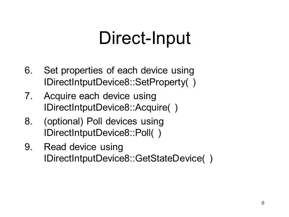 6 Direct-Input 6.Set properties of each device using IDirectIntputDevice8::SetProperty( ) 7.Acquire each device using IDirectIntputDevice8::Acquire( ) 8.(optional) Poll devices using IDirectIntputDevice8::Poll( ) 9.Read device using IDirectIntputDevice8::GetStateDevice( )
