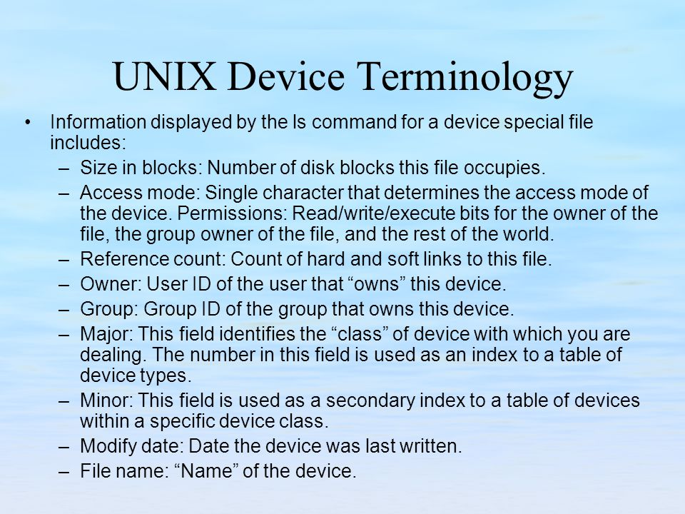 UNIX Device Terminology Information displayed by the ls command for a device special file includes: –Size in blocks: Number of disk blocks this file occupies.