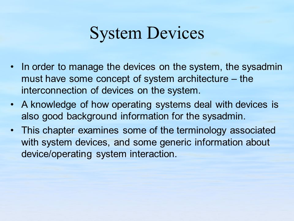 System Devices In order to manage the devices on the system, the sysadmin must have some concept of system architecture – the interconnection of devices on the system.