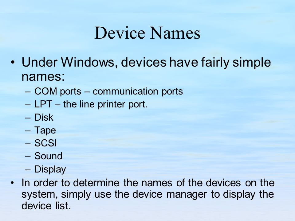 Device Names Under Windows, devices have fairly simple names: –COM ports – communication ports –LPT – the line printer port.