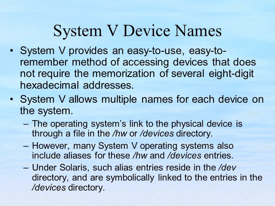System V Device Names System V provides an easy-to-use, easy-to- remember method of accessing devices that does not require the memorization of several eight-digit hexadecimal addresses.