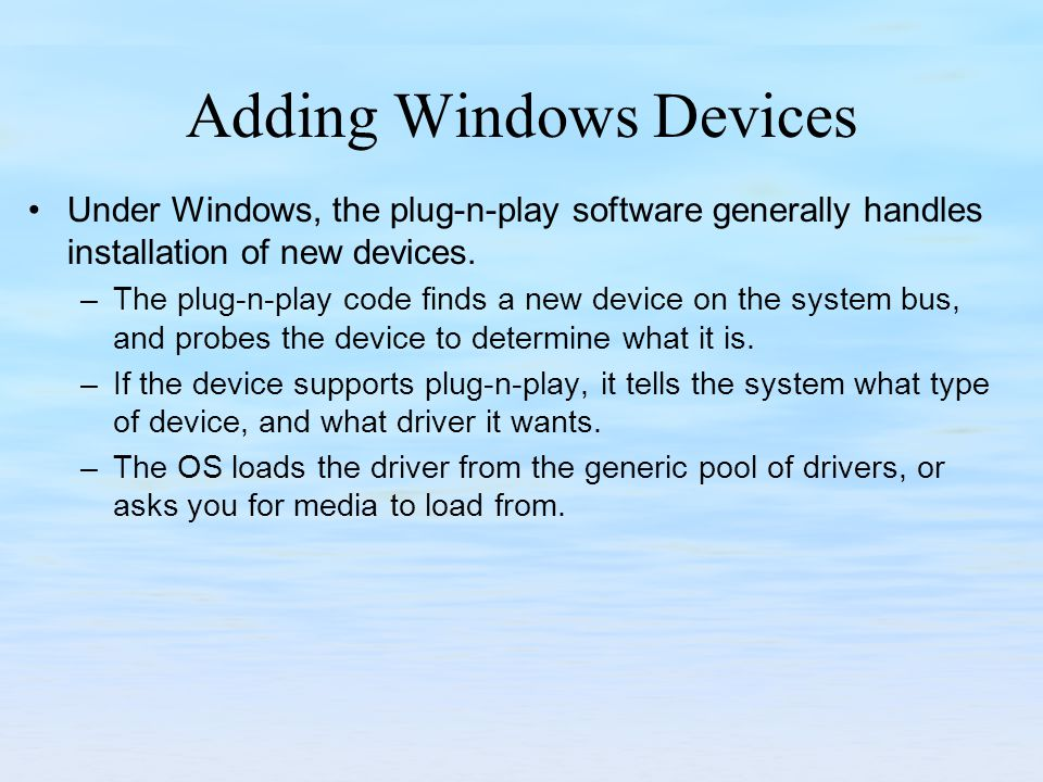 Adding Windows Devices Under Windows, the plug-n-play software generally handles installation of new devices.