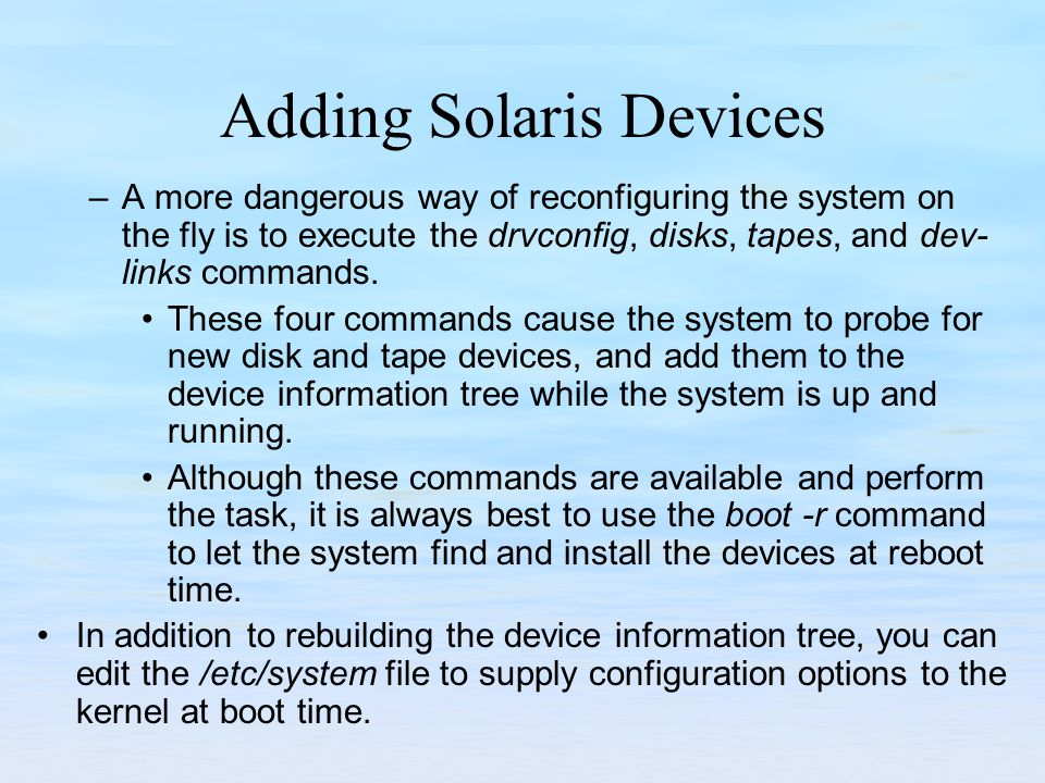 Adding Solaris Devices –A more dangerous way of reconfiguring the system on the fly is to execute the drvconfig, disks, tapes, and dev­ links commands.