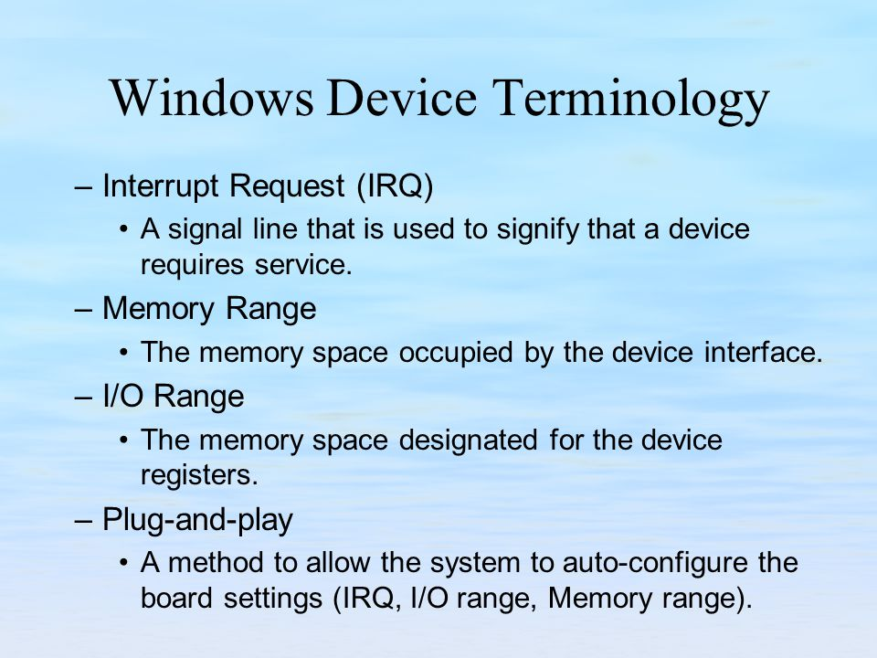 Windows Device Terminology –Interrupt Request (IRQ) A signal line that is used to signify that a device requires service.