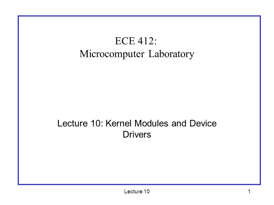 Lecture 101 Lecture 10: Kernel Modules and Device Drivers ECE 412: Microcomputer Laboratory