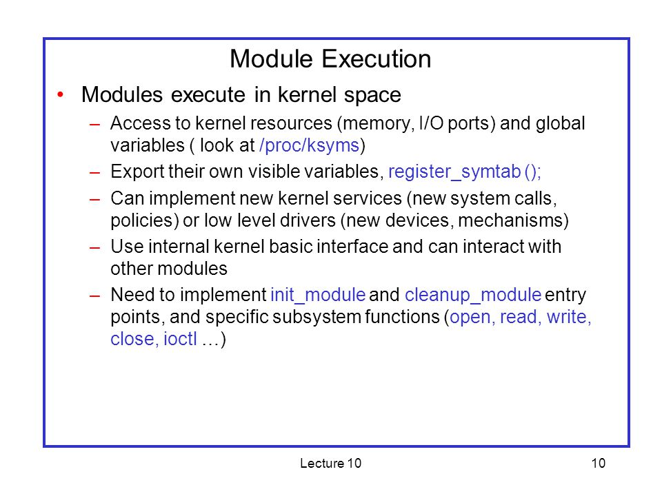 Lecture 1010 Module Execution Modules execute in kernel space –Access to kernel resources (memory, I/O ports) and global variables ( look at /proc/ksyms) –Export their own visible variables, register_symtab (); –Can implement new kernel services (new system calls, policies) or low level drivers (new devices, mechanisms) –Use internal kernel basic interface and can interact with other modules –Need to implement init_module and cleanup_module entry points, and specific subsystem functions (open, read, write, close, ioctl …)