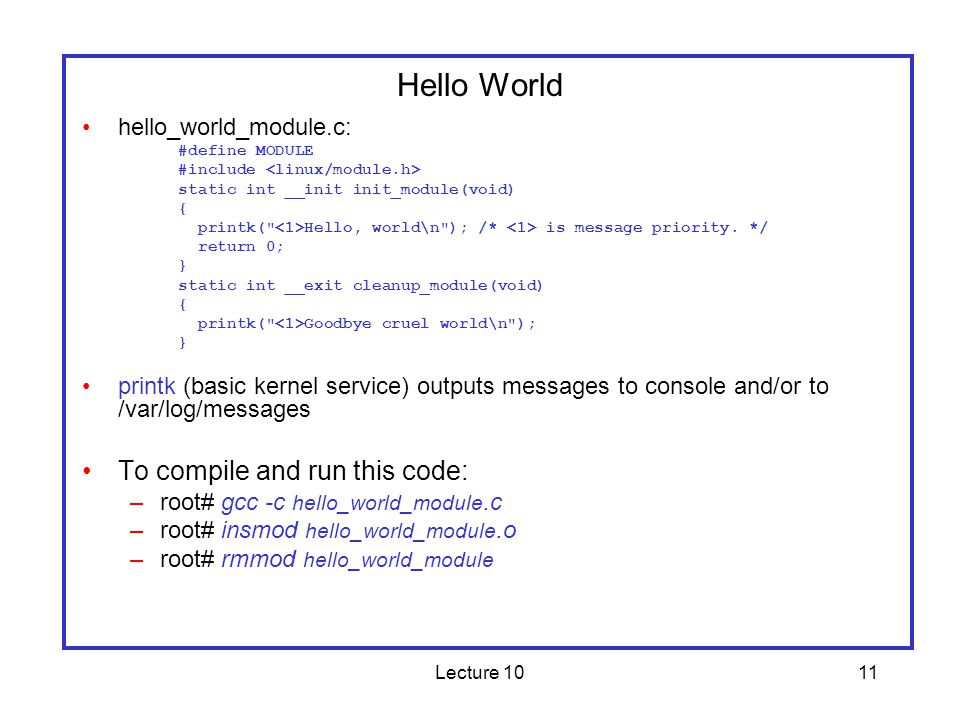 Lecture 1011 Hello World hello_world_module.c: #define MODULE #include static int __init init_module(void) { printk( Hello, world\n ); /* is message priority.