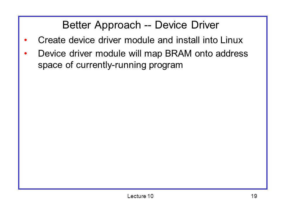 Lecture 1019 Better Approach -- Device Driver Create device driver module and install into Linux Device driver module will map BRAM onto address space
