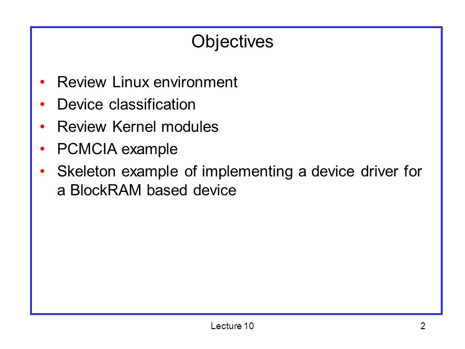 Lecture 102 Objectives Review Linux environment Device classification Review Kernel modules PCMCIA example Skeleton example of implementing a device driver for a BlockRAM based device