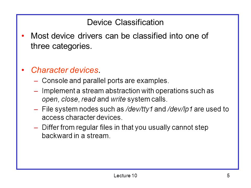Lecture 105 Device Classification Most device drivers can be classified into one of three categories. Character devices. –Console and parallel ports a