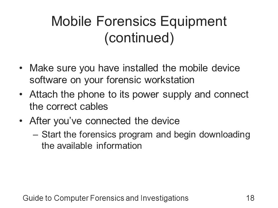 Guide to Computer Forensics and Investigations18 Mobile Forensics Equipment (continued) Make sure you have installed the mobile device software on you